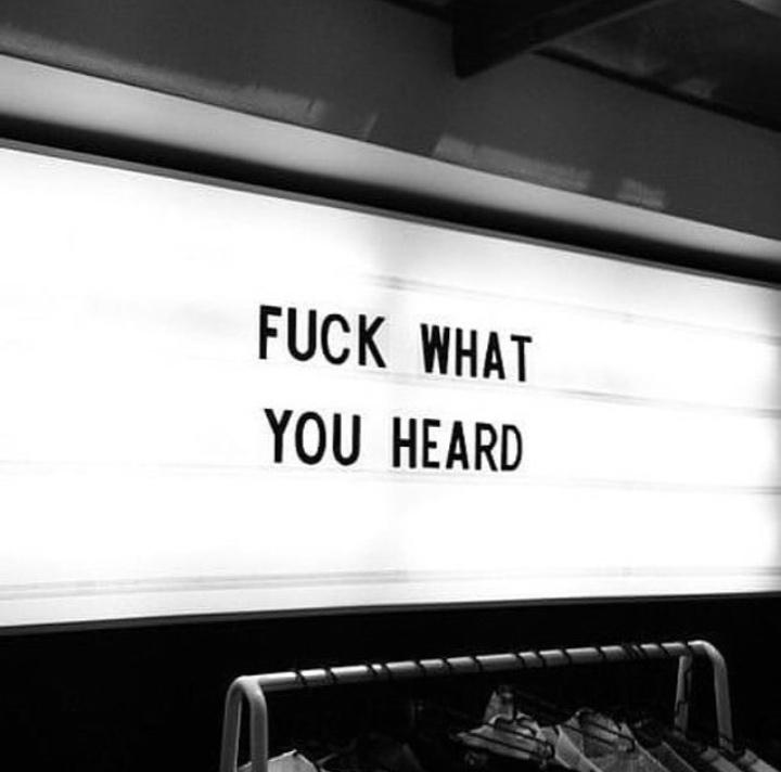 Fuck what you heard.