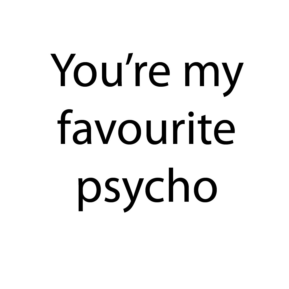 you're my favourite psycho - thank you so much.