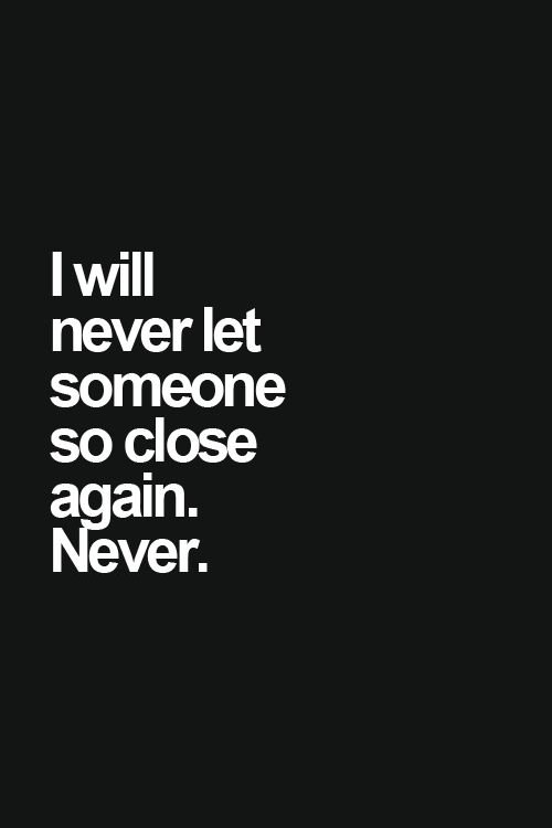 i will never let someone so close again. NEVER!