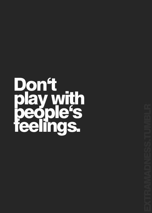 do not play with people's feelings.